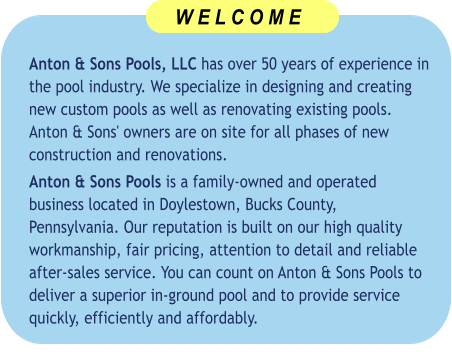 Anton & Sons Pools, LLC has over 50 years of experience in the pool industry. We specialize in designing and creating new custom pools as well as renovating existing pools. Anton & Sons' owners are on site for all phases of new construction and renovations.  Anton & Sons Pools is a family-owned and operated business located in Doylestown, Bucks County, Pennsylvania. Our reputation is built on our high quality workmanship, fair pricing, attention to detail and reliable after-sales service. You can count on Anton & Sons Pools to deliver a superior in-ground pool and to provide service quickly, efficiently and affordably.      W E L C O M E